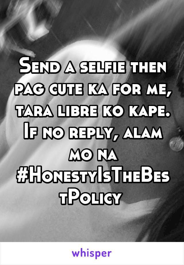 Send a selfie then pag cute ka for me, tara libre ko kape. If no reply, alam mo na #HonestyIsTheBestPolicy
