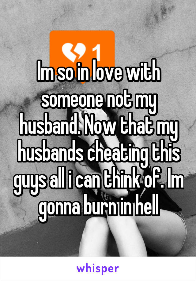 Im so in love with someone not my husband. Now that my husbands cheating this guys all i can think of. Im gonna burn in hell