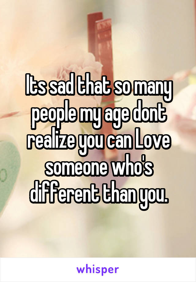 Its sad that so many people my age dont realize you can Love someone who's different than you.
