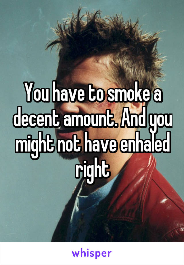 You have to smoke a decent amount. And you might not have enhaled right
