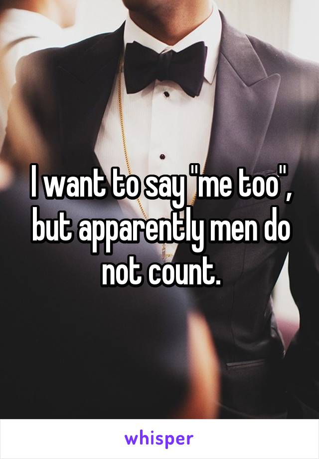 """I want to say """"me too"""", but apparently men do not count."""