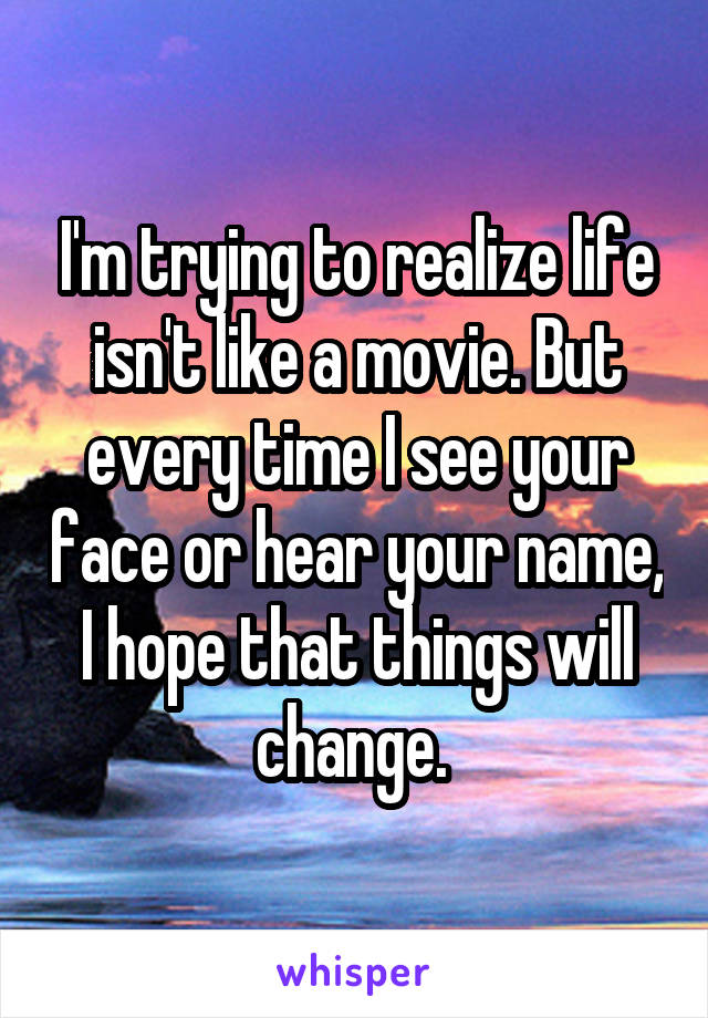 I'm trying to realize life isn't like a movie. But every time I see your face or hear your name, I hope that things will change.