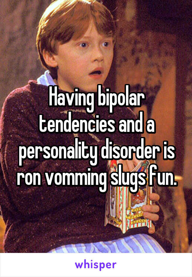 Having bipolar tendencies and a personality disorder is ron vomming slugs fun.