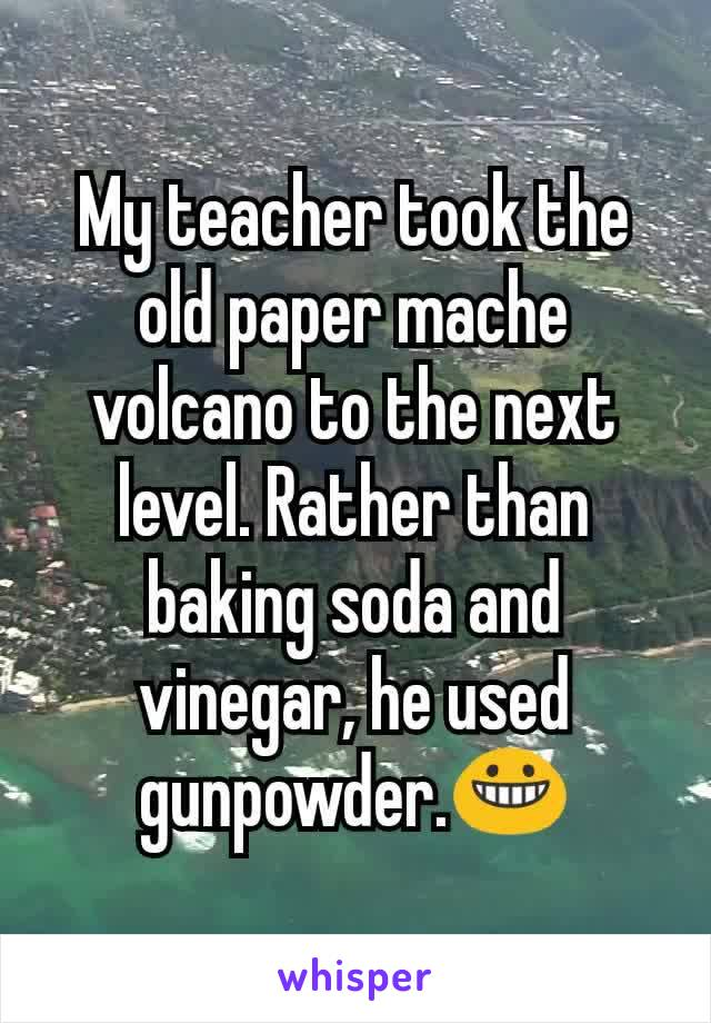 My teacher took the old paper mache volcano to the next level. Rather than baking soda and vinegar, he used gunpowder.😀