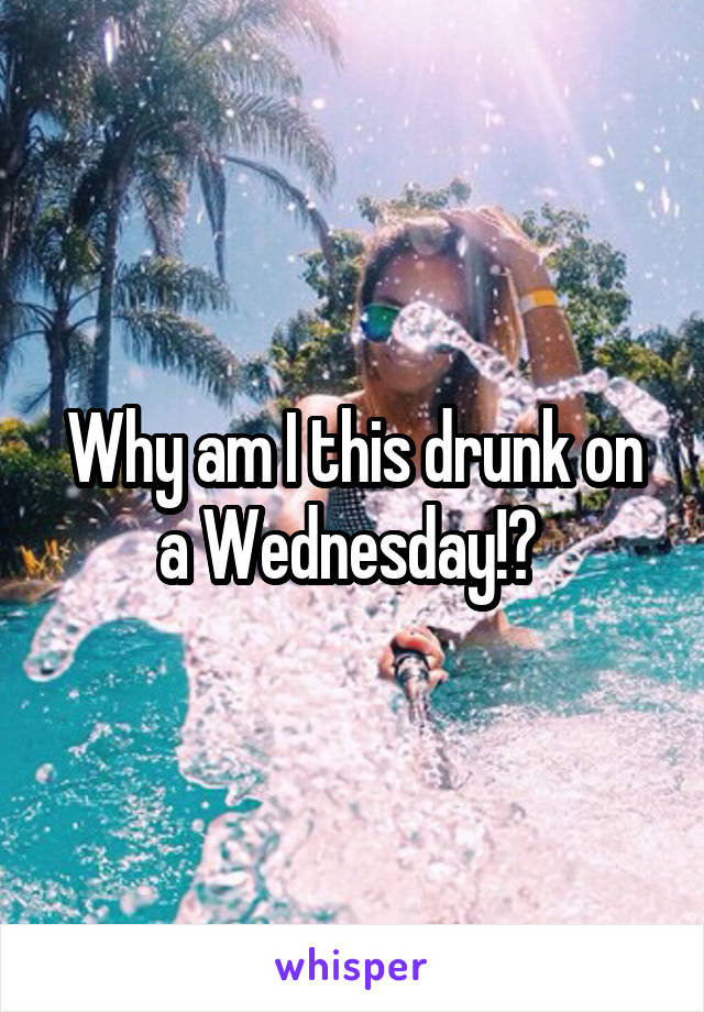 Why am I this drunk on a Wednesday!?