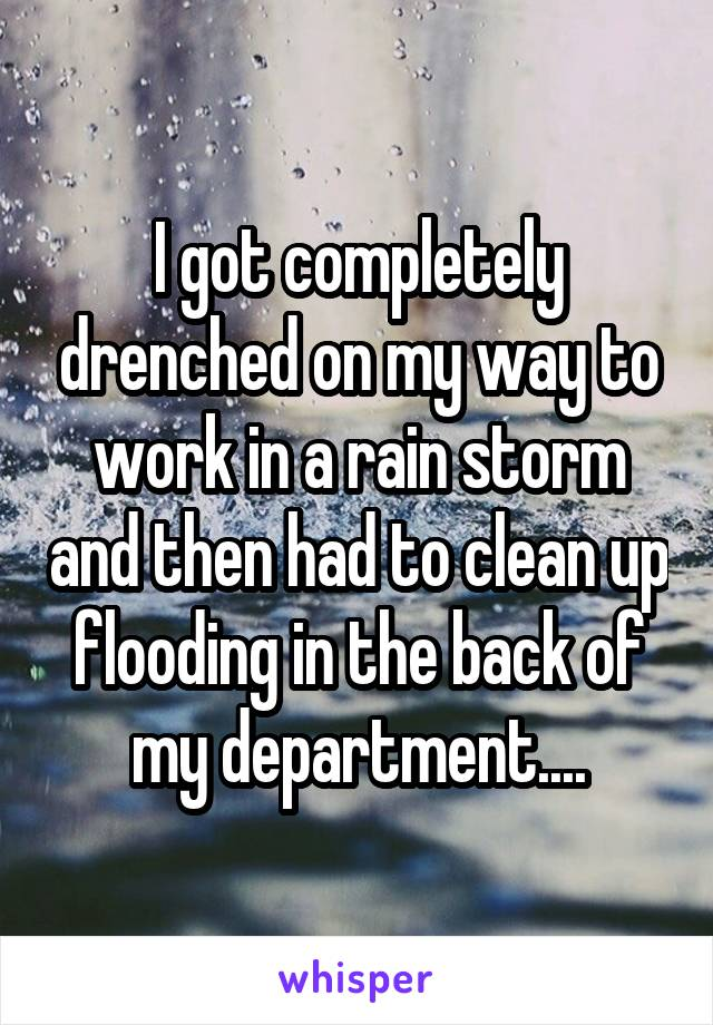 I got completely drenched on my way to work in a rain storm and then had to clean up flooding in the back of my department....