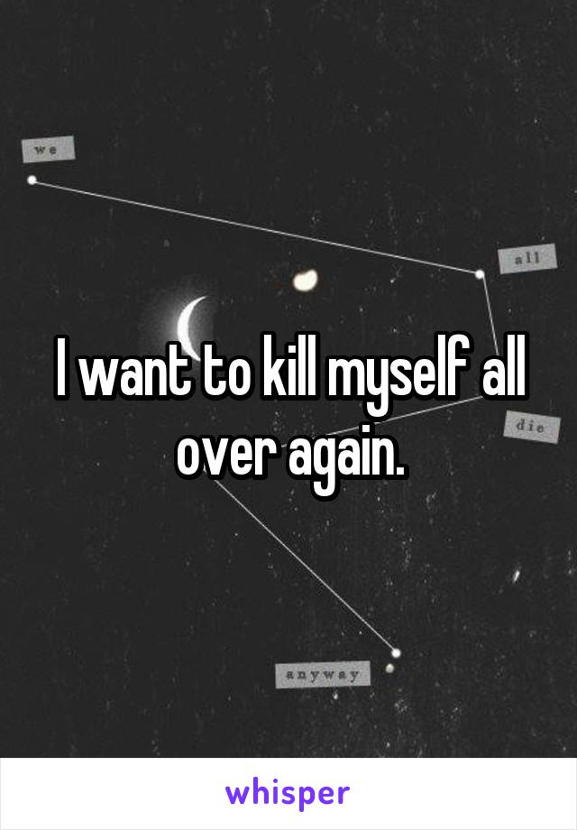 I want to kill myself all over again.
