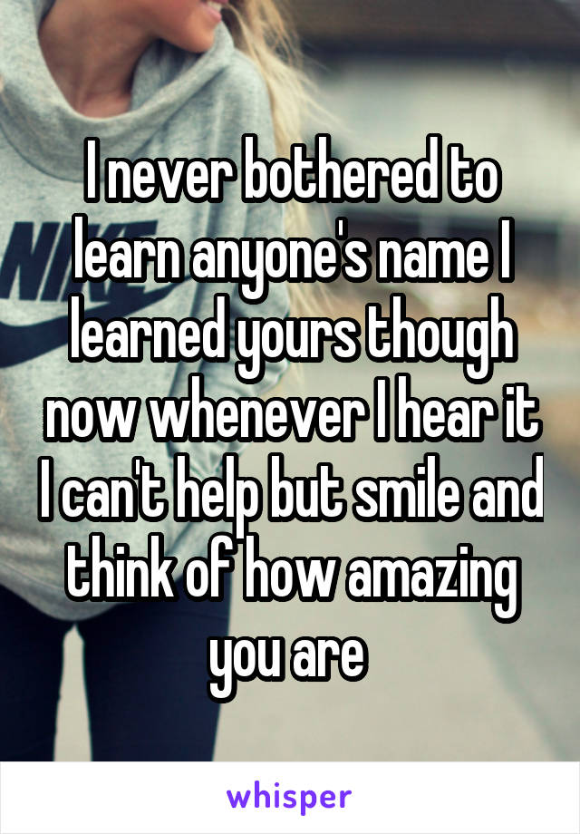 I never bothered to learn anyone's name I learned yours though now whenever I hear it I can't help but smile and think of how amazing you are