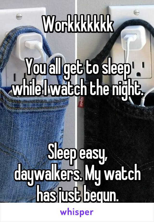 Workkkkkkk  You all get to sleep while I watch the night.   Sleep easy, daywalkers. My watch has just begun.