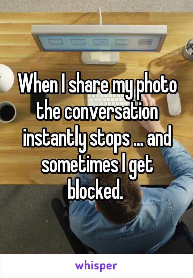 When I share my photo the conversation instantly stops ... and sometimes I get blocked.