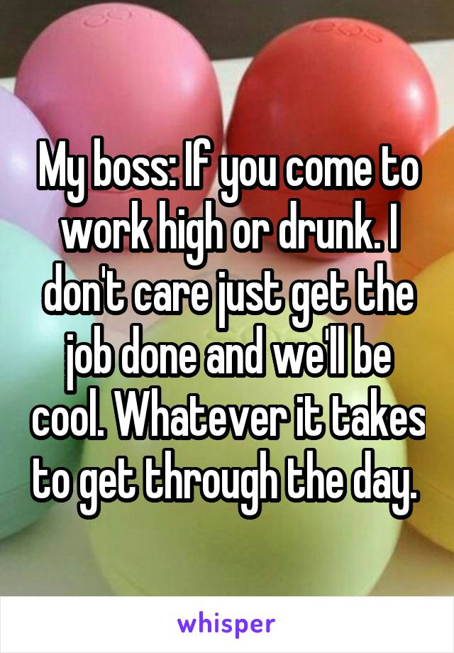 My boss: If you come to work high or drunk. I don't care just get the job done and we'll be cool. Whatever it takes to get through the day.