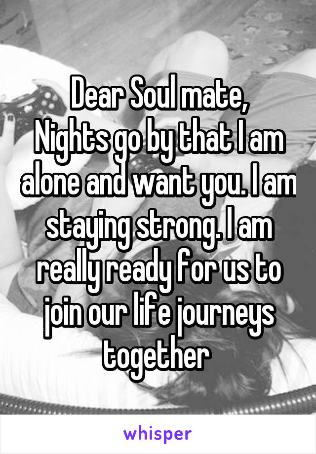 Dear Soul mate, Nights go by that I am alone and want you. I am staying strong. I am really ready for us to join our life journeys together