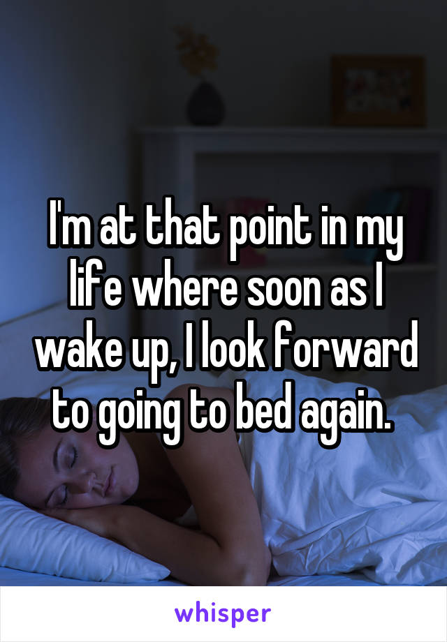 I'm at that point in my life where soon as I wake up, I look forward to going to bed again.