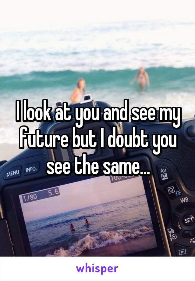 I look at you and see my future but I doubt you see the same...