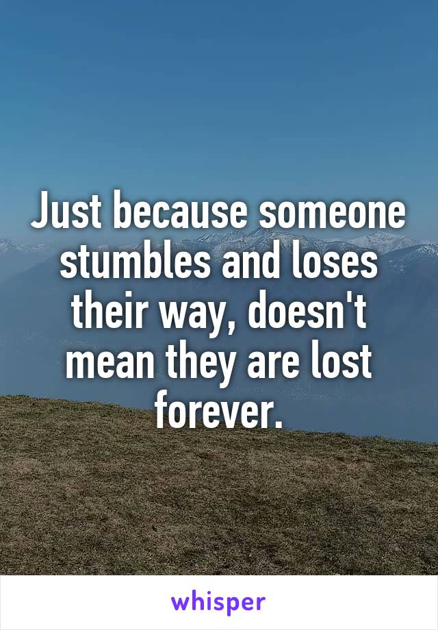 Just because someone stumbles and loses their way, doesn't mean they are lost forever.