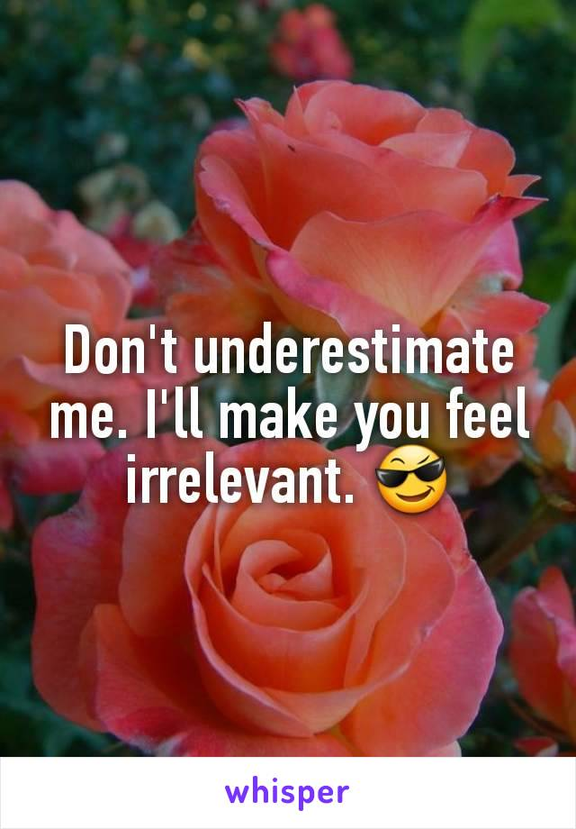 Don't underestimate me. I'll make you feel irrelevant. 😎