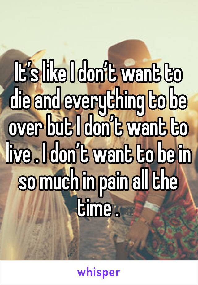 It's like I don't want to die and everything to be over but I don't want to live . I don't want to be in so much in pain all the time .