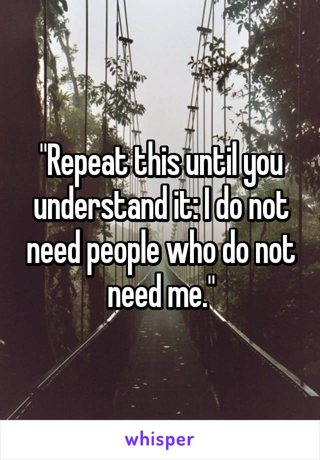 """Repeat this until you understand it: I do not need people who do not need me."""