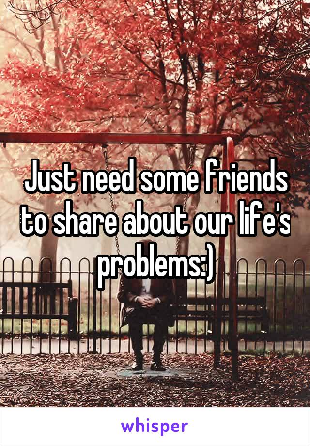 Just need some friends to share about our life's problems:)