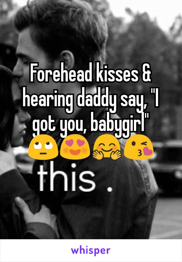 """Forehead kisses & hearing daddy say, """"I got you, babygirl"""" 🙄😍🤗😘"""