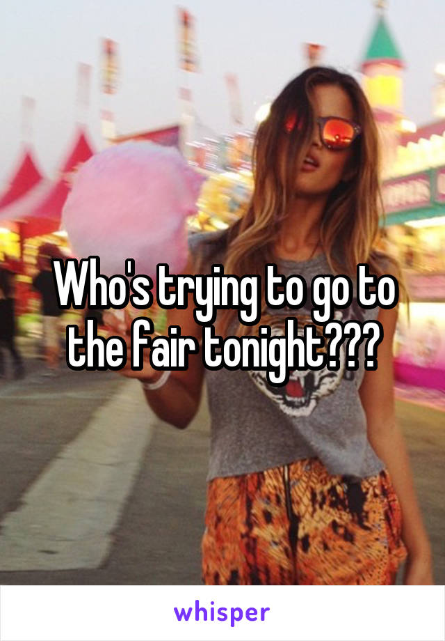 Who's trying to go to the fair tonight???