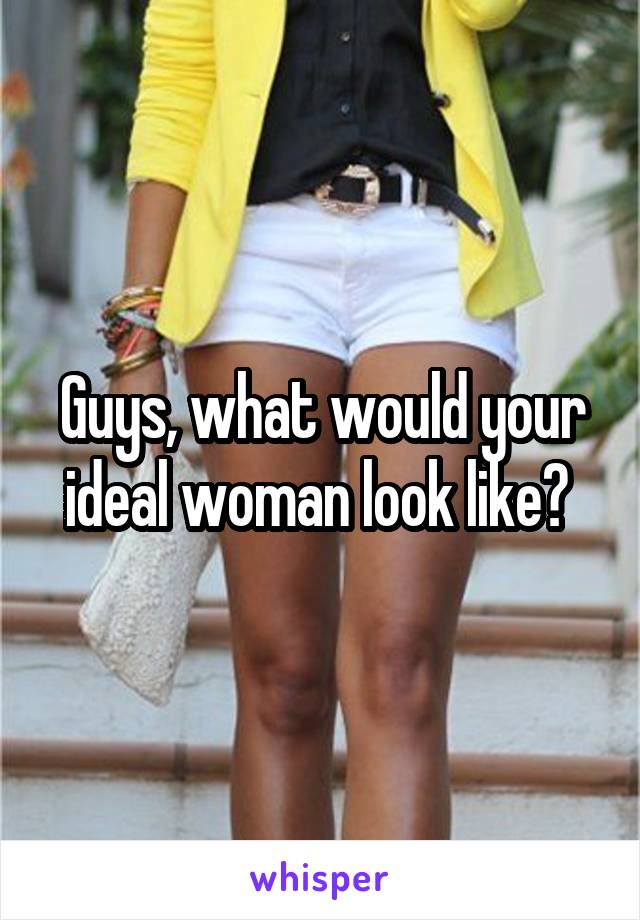 Guys, what would your ideal woman look like?