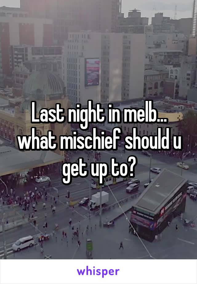Last night in melb... what mischief should u get up to?