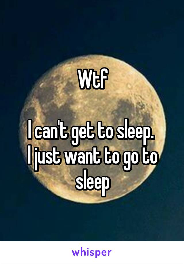 Wtf  I can't get to sleep.  I just want to go to sleep