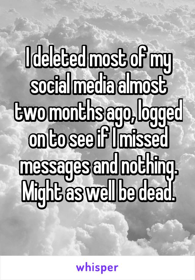 I deleted most of my social media almost two months ago, logged on to see if I missed messages and nothing. Might as well be dead.