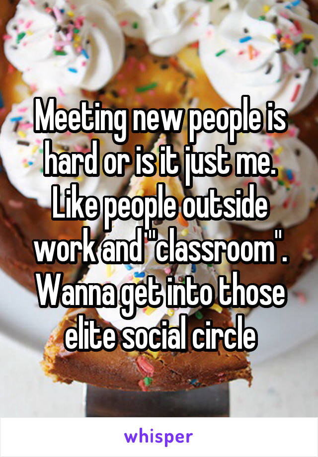 """Meeting new people is hard or is it just me. Like people outside work and """"classroom"""". Wanna get into those elite social circle"""