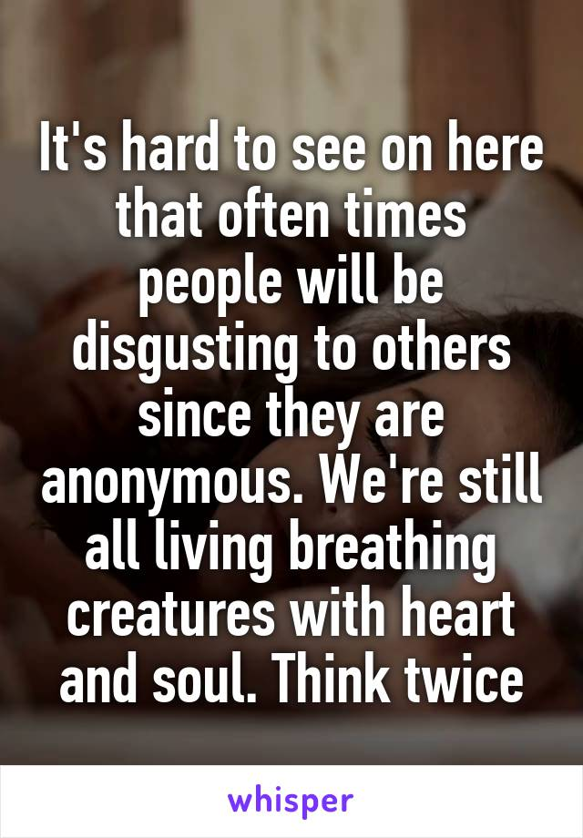It's hard to see on here that often times people will be disgusting to others since they are anonymous. We're still all living breathing creatures with heart and soul. Think twice