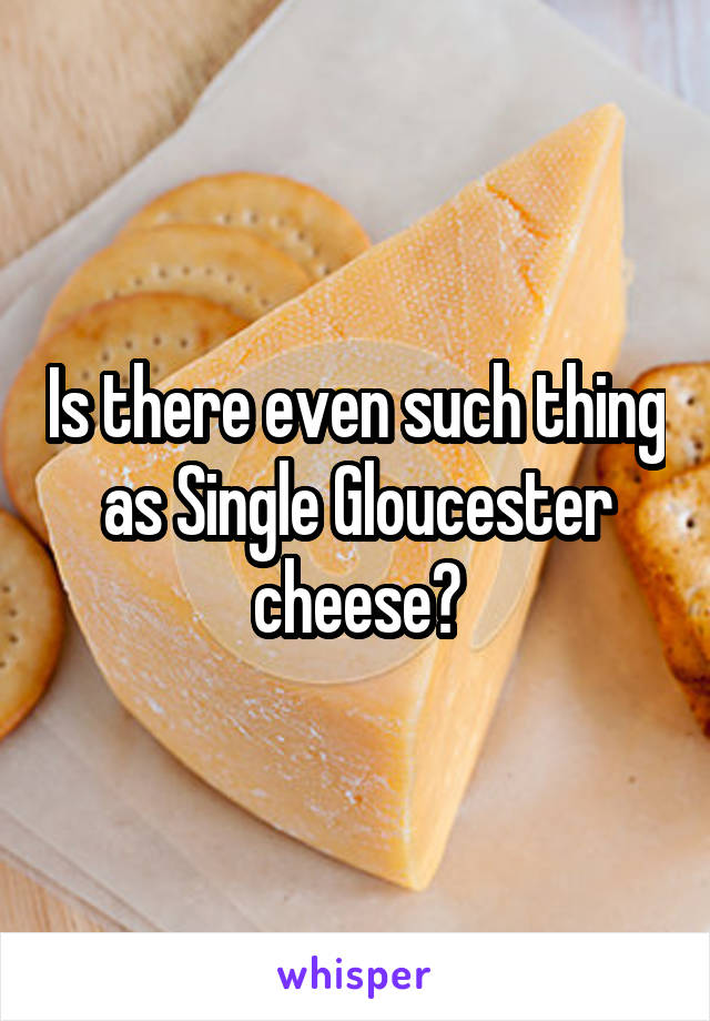 Is there even such thing as Single Gloucester cheese?