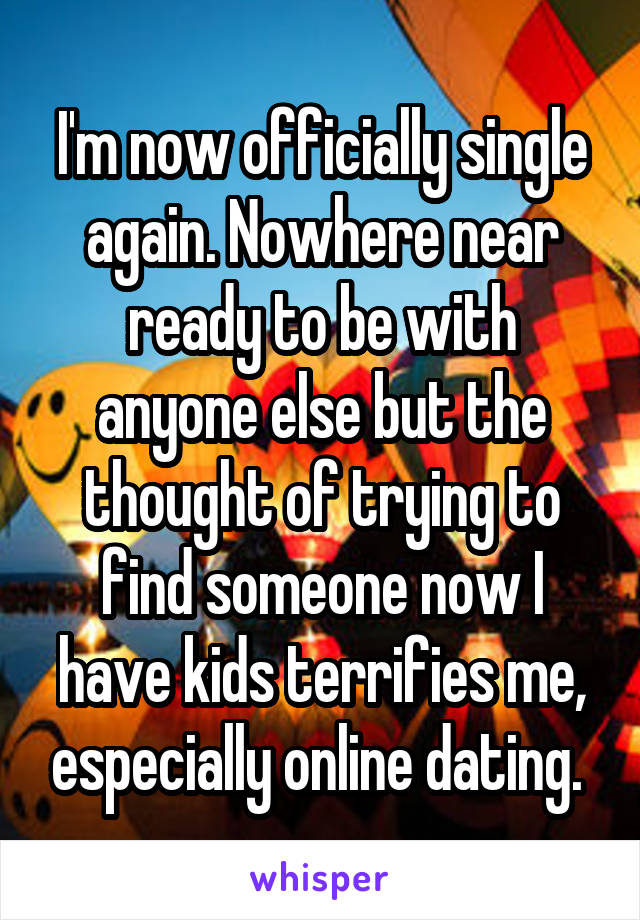 I'm now officially single again. Nowhere near ready to be with anyone else but the thought of trying to find someone now I have kids terrifies me, especially online dating.