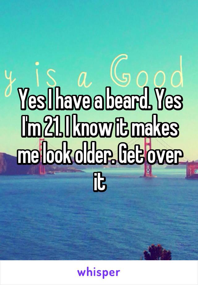 Yes I have a beard. Yes I'm 21. I know it makes me look older. Get over it