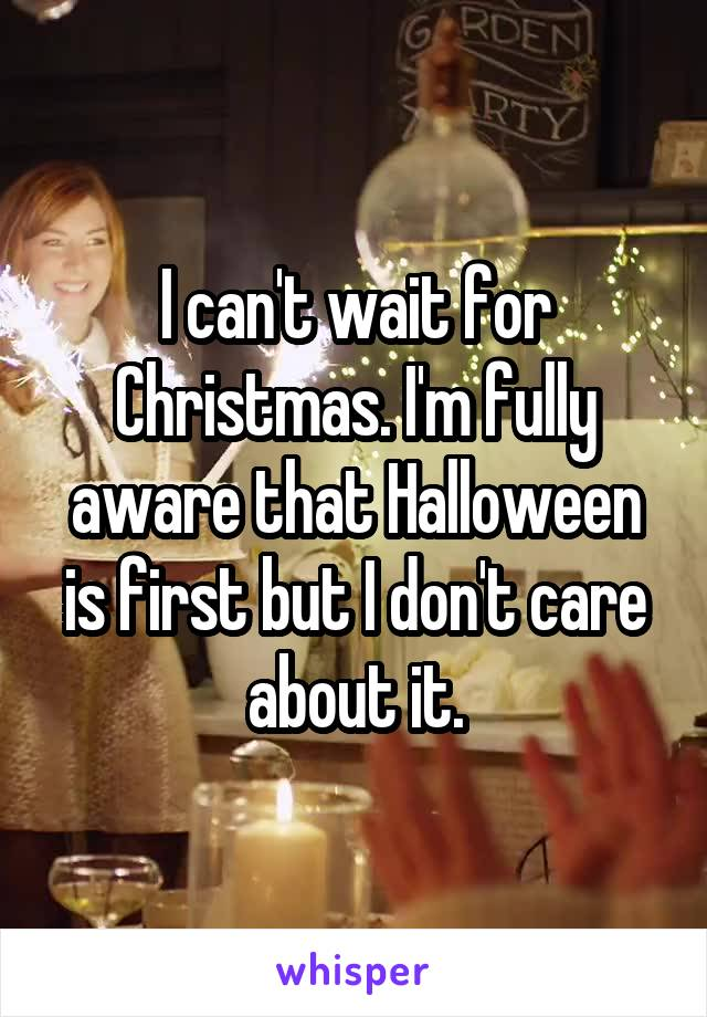 I can't wait for Christmas. I'm fully aware that Halloween is first but I don't care about it.
