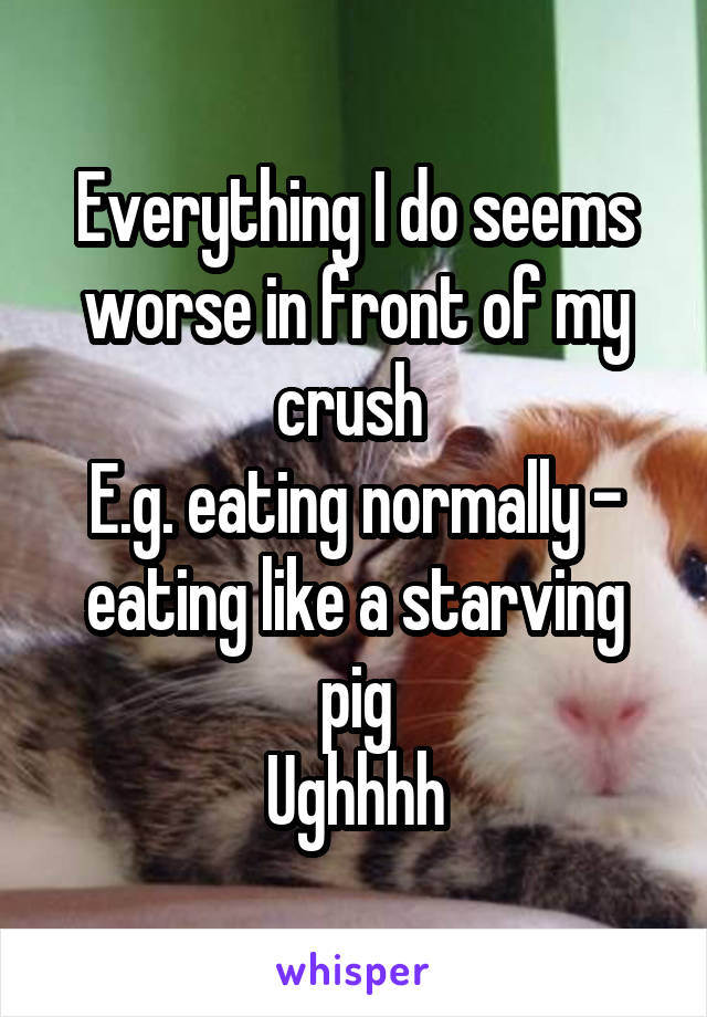 Everything I do seems worse in front of my crush  E.g. eating normally - eating like a starving pig Ughhhh