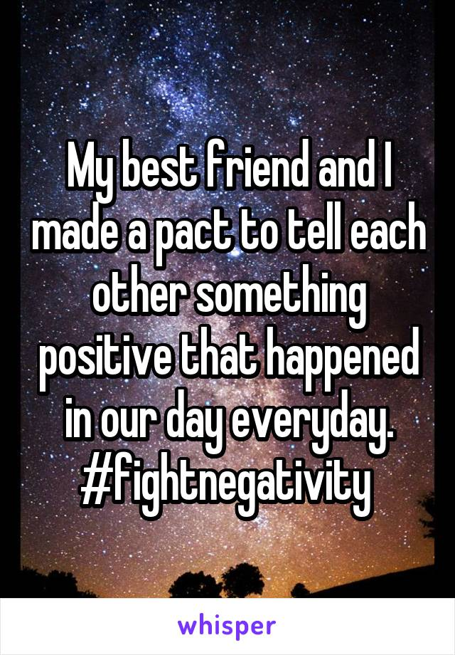 My best friend and I made a pact to tell each other something positive that happened in our day everyday. #fightnegativity