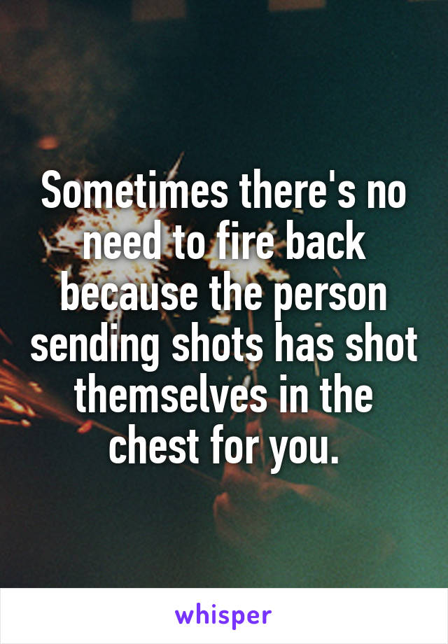 Sometimes there's no need to fire back because the person sending shots has shot themselves in the chest for you.
