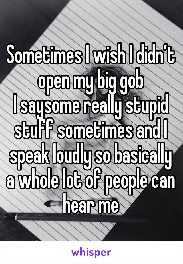 Sometimes I wish I didn't open my big gob  I saysome really stupid stuff sometimes and I speak loudly so basically a whole lot of people can hear me