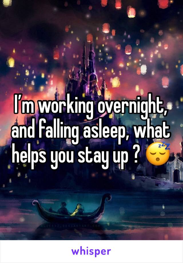I'm working overnight, and falling asleep, what helps you stay up ? 😴