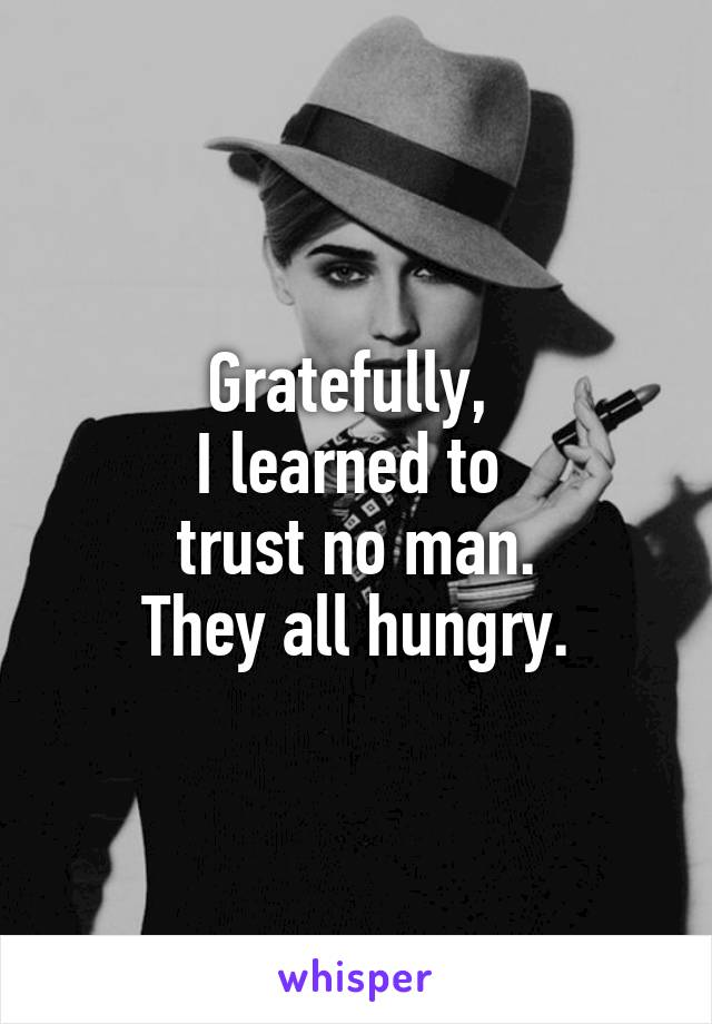 Gratefully,  I learned to  trust no man. They all hungry.