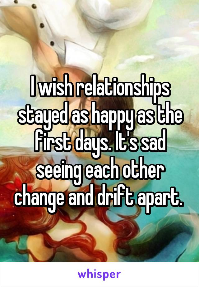 I wish relationships stayed as happy as the first days. It's sad seeing each other change and drift apart.