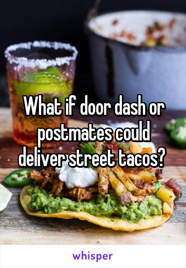What if door dash or postmates could deliver street tacos?