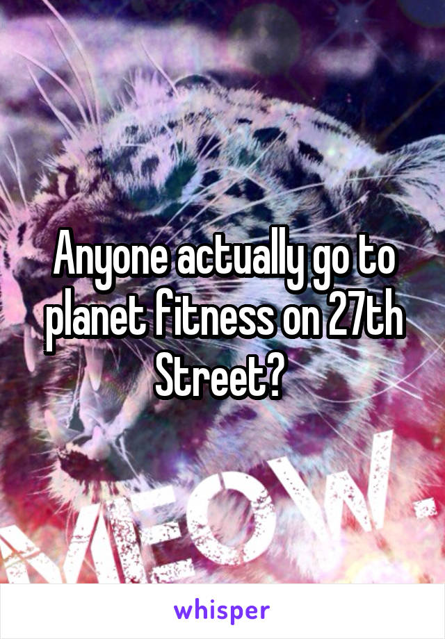 Anyone actually go to planet fitness on 27th Street?
