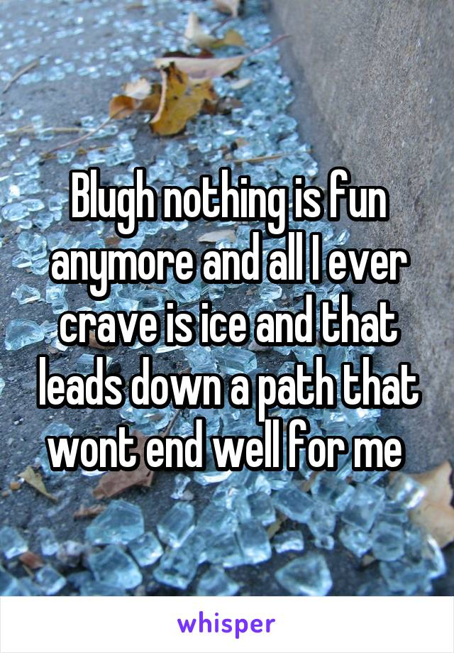 Blugh nothing is fun anymore and all I ever crave is ice and that leads down a path that wont end well for me