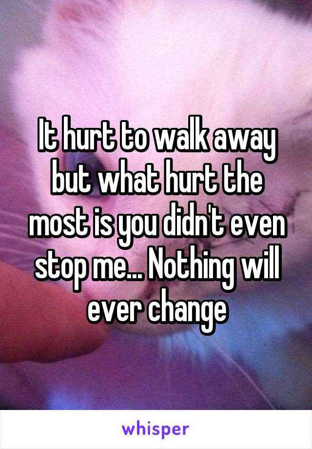 It hurt to walk away but what hurt the most is you didn't even stop me... Nothing will ever change