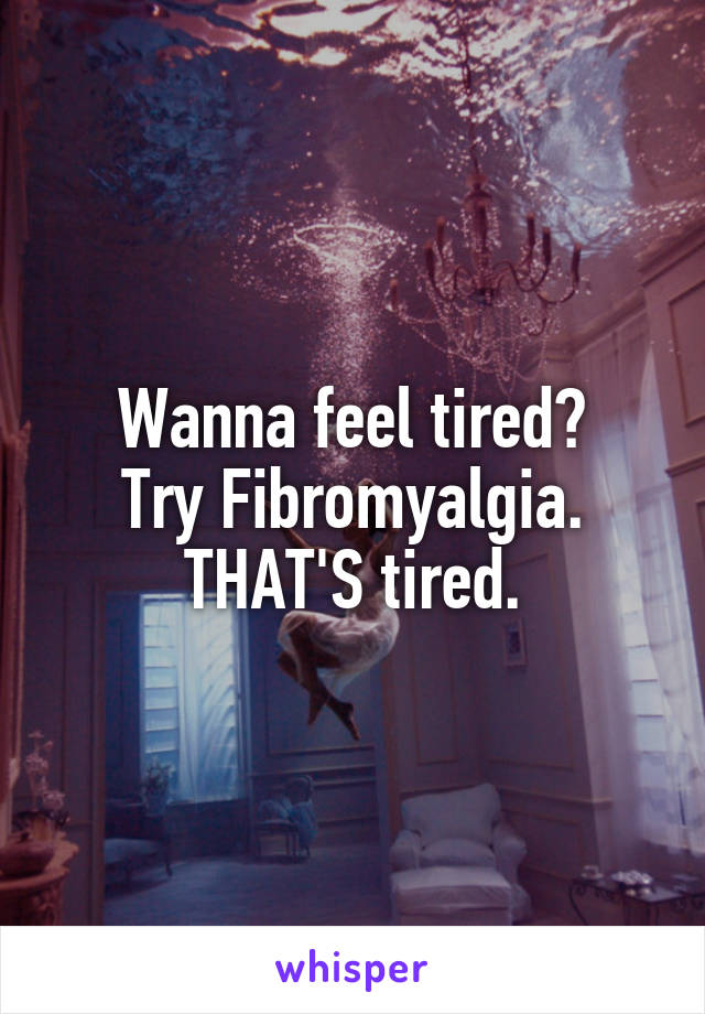 Wanna feel tired? Try Fibromyalgia. THAT'S tired.