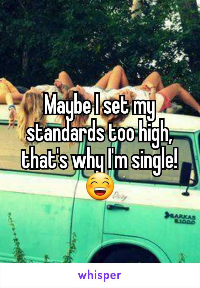 Maybe I set my standards too high, that's why I'm single!  😁