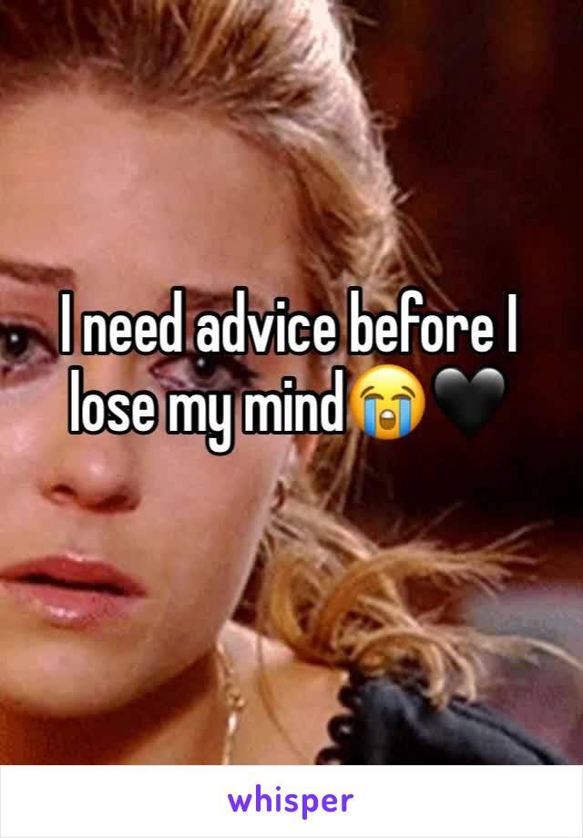 I need advice before I lose my mind😭🖤