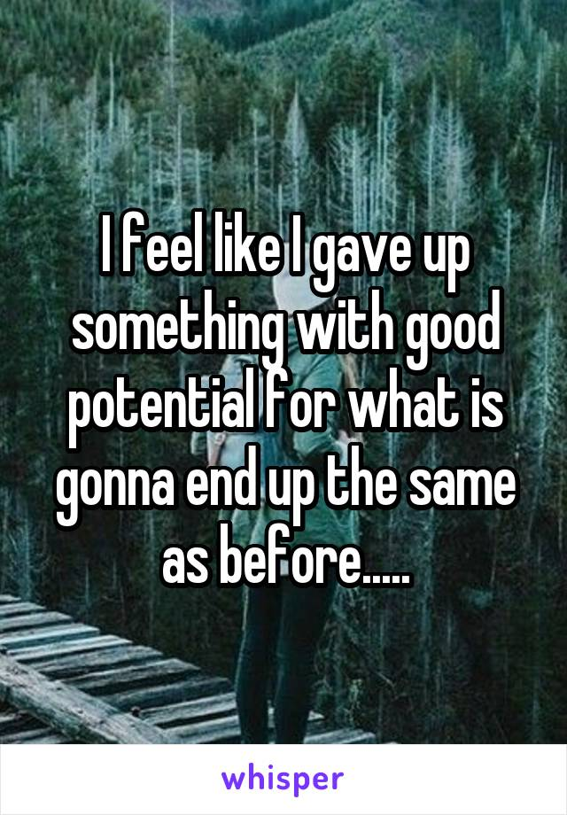 I feel like I gave up something with good potential for what is gonna end up the same as before.....